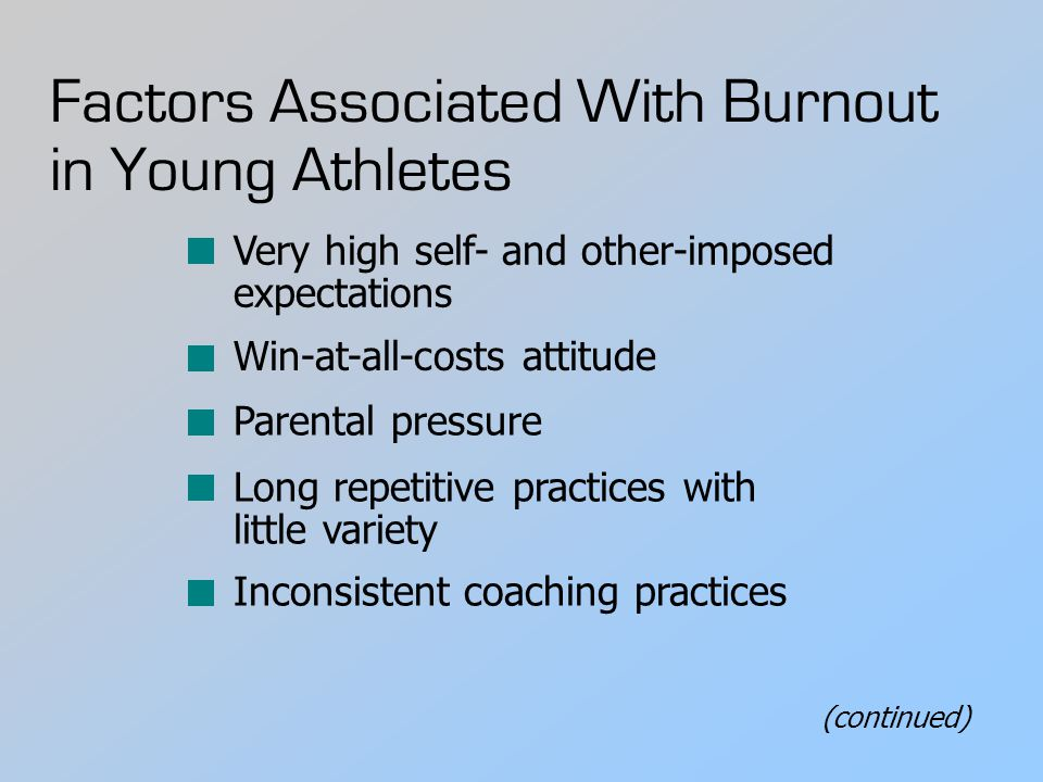 Factors Associated With Burnout in Young Athletes Very high self- and other-imposed expectations Win-at-all-costs attitude Parental pressure Long repetitive practices with little variety Inconsistent coaching practices (continued)