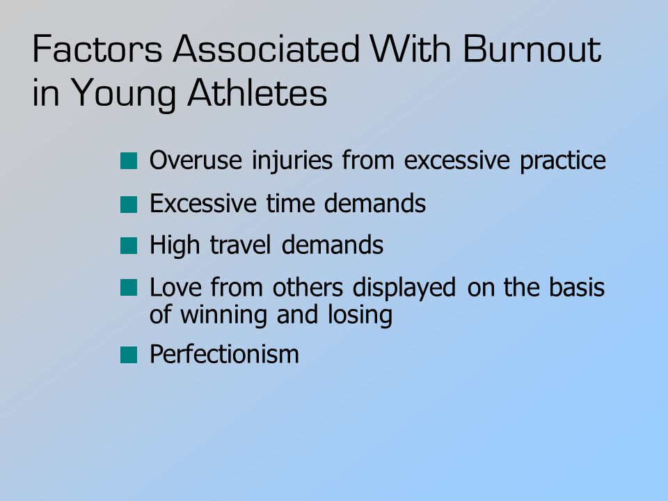 Factors Associated With Burnout in Young Athletes Overuse injuries from excessive practice Excessive time demands High travel demands Love from others displayed on the basis of winning and losing Perfectionism