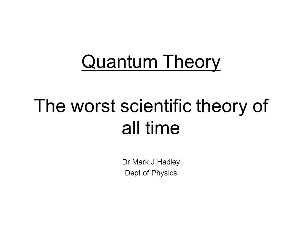 Quantum Theory The worst scientific theory of all time Dr Mark J Hadley Dept of Physics