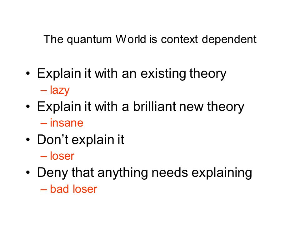 The quantum World is context dependent Explain it with an existing theory –lazy Explain it with a brilliant new theory –insane Don't explain it –loser Deny that anything needs explaining –bad loser