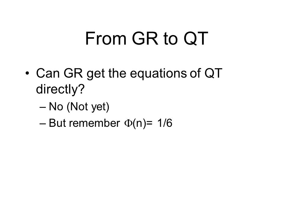 From GR to QT Can GR get the equations of QT directly –No (Not yet) –But remember  (n)= 1/6