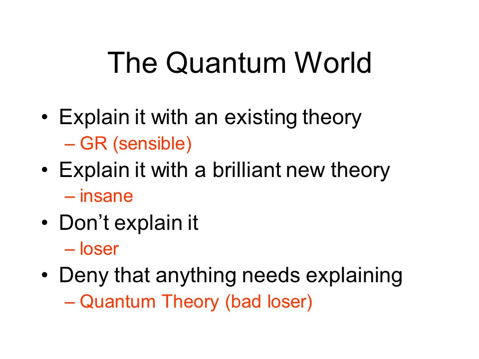 The Quantum World Explain it with an existing theory –GR (sensible) Explain it with a brilliant new theory –insane Don't explain it –loser Deny that anything needs explaining –Quantum Theory (bad loser)