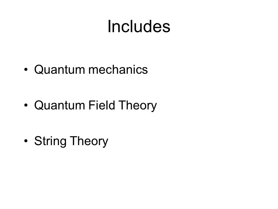 Includes Quantum mechanics Quantum Field Theory String Theory