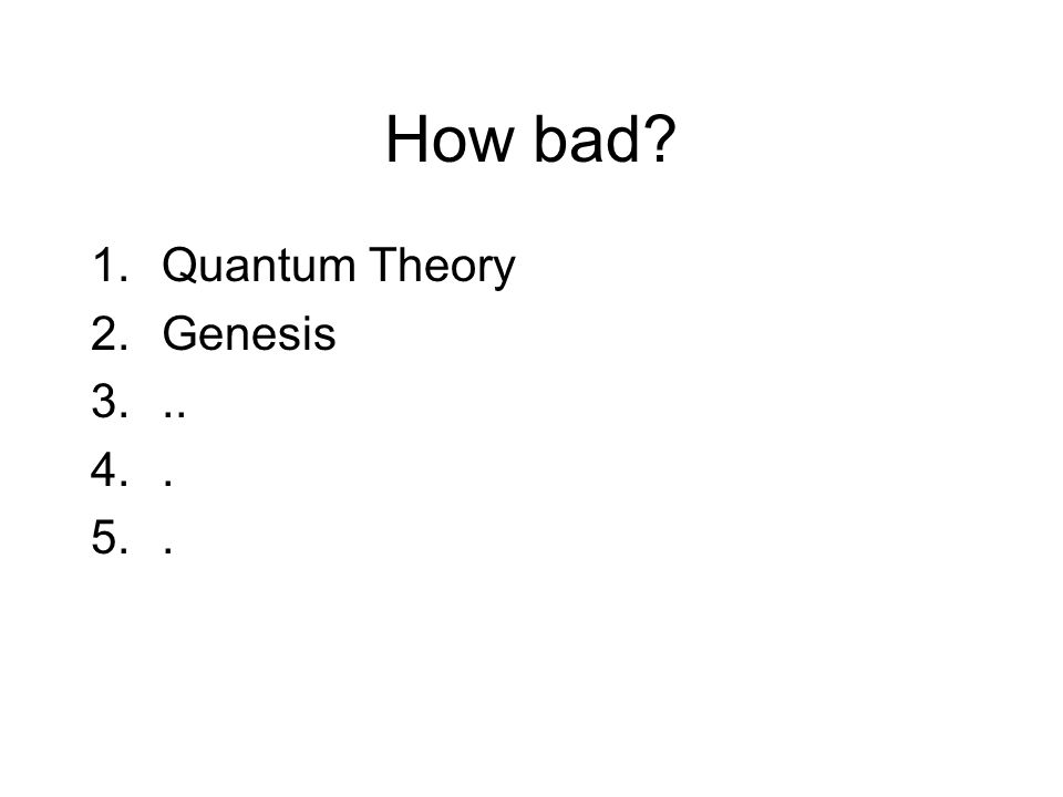 How bad 1.Quantum Theory 2.Genesis 3... 4.. 5..