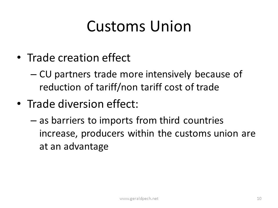Customs Union Trade creation effect – CU partners trade more intensively because of reduction of tariff/non tariff cost of trade Trade diversion effect: – as barriers to imports from third countries increase, producers within the customs union are at an advantage www.geraldpech.net10