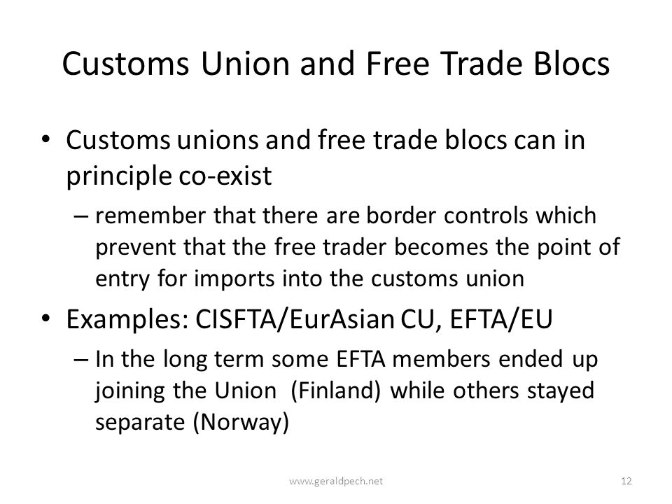 Customs Union and Free Trade Blocs Customs unions and free trade blocs can in principle co-exist – remember that there are border controls which prevent that the free trader becomes the point of entry for imports into the customs union Examples: CISFTA/EurAsian CU, EFTA/EU – In the long term some EFTA members ended up joining the Union (Finland) while others stayed separate (Norway) www.geraldpech.net12