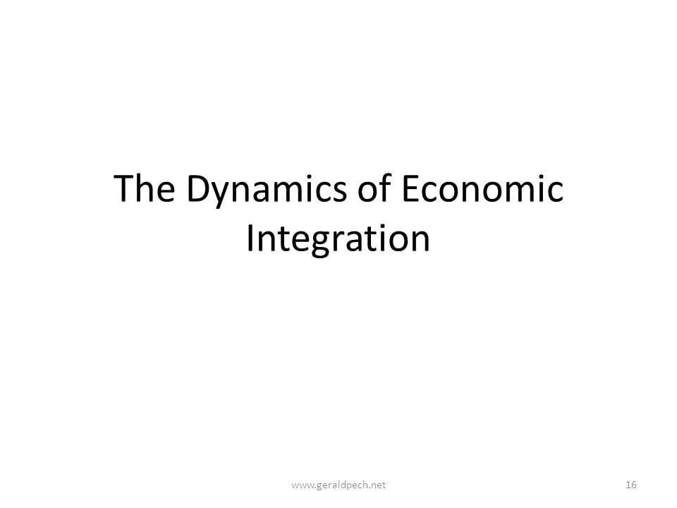 The Dynamics of Economic Integration www.geraldpech.net16