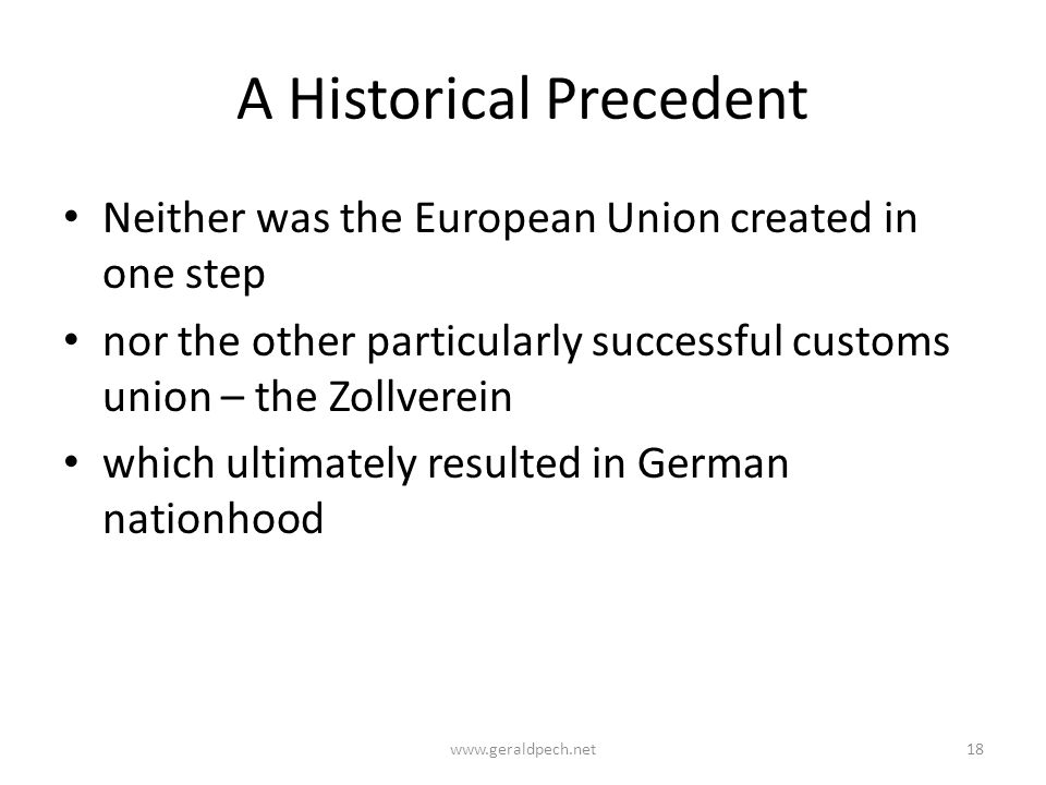 A Historical Precedent Neither was the European Union created in one step nor the other particularly successful customs union – the Zollverein which ultimately resulted in German nationhood www.geraldpech.net18