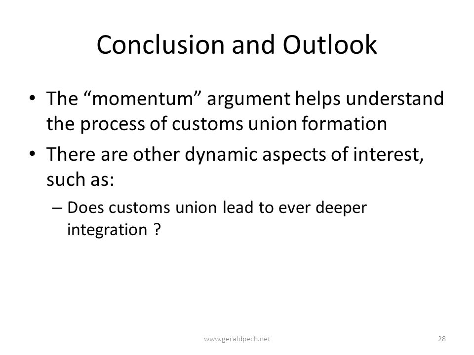 Conclusion and Outlook The momentum argument helps understand the process of customs union formation There are other dynamic aspects of interest, such as: – Does customs union lead to ever deeper integration .