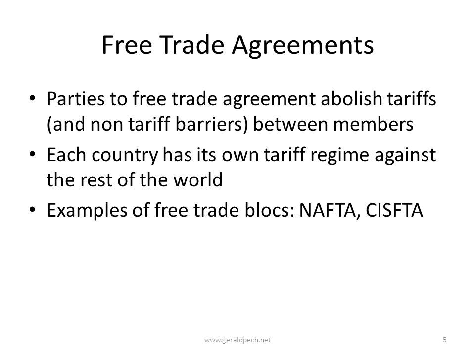 Free Trade Agreements Parties to free trade agreement abolish tariffs (and non tariff barriers) between members Each country has its own tariff regime against the rest of the world Examples of free trade blocs: NAFTA, CISFTA www.geraldpech.net5