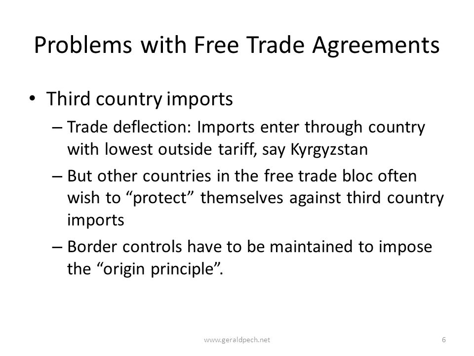 Problems with Free Trade Agreements Third country imports – Trade deflection: Imports enter through country with lowest outside tariff, say Kyrgyzstan – But other countries in the free trade bloc often wish to protect themselves against third country imports – Border controls have to be maintained to impose the origin principle .