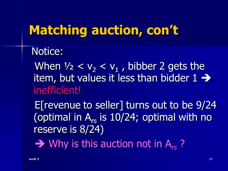 week 917 Matching auction, con't Notice: Notice: When ½ < v 2 < v 1, bibber 2 gets the item, but values it less than bidder 1  inefficient.
