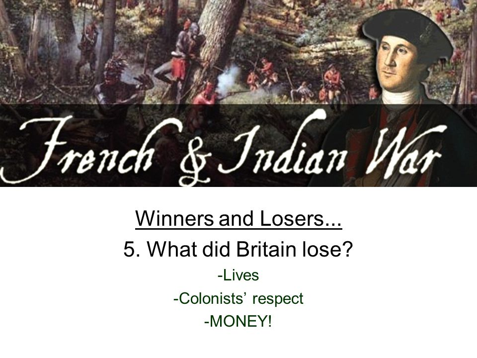 Winners and Losers... 5. What did Britain lose -Lives -Colonists' respect -MONEY!