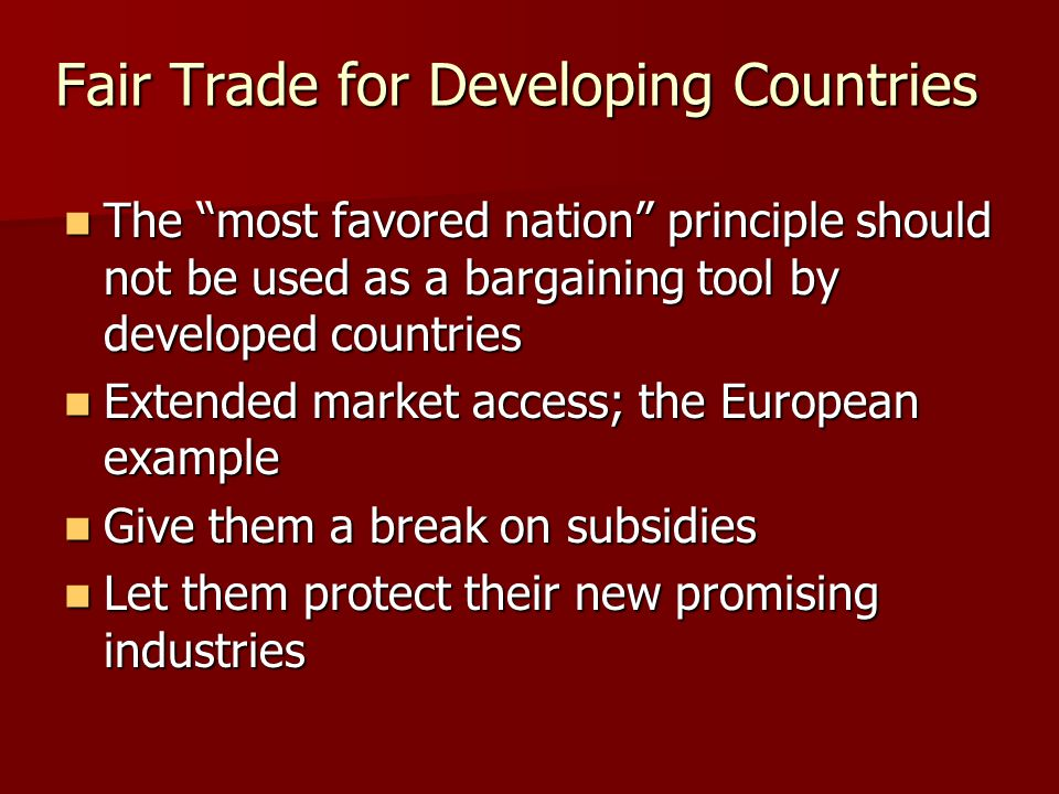 Fair Trade for Developing Countries The most favored nation principle should not be used as a bargaining tool by developed countries The most favored nation principle should not be used as a bargaining tool by developed countries Extended market access; the European example Extended market access; the European example Give them a break on subsidies Give them a break on subsidies Let them protect their new promising industries Let them protect their new promising industries