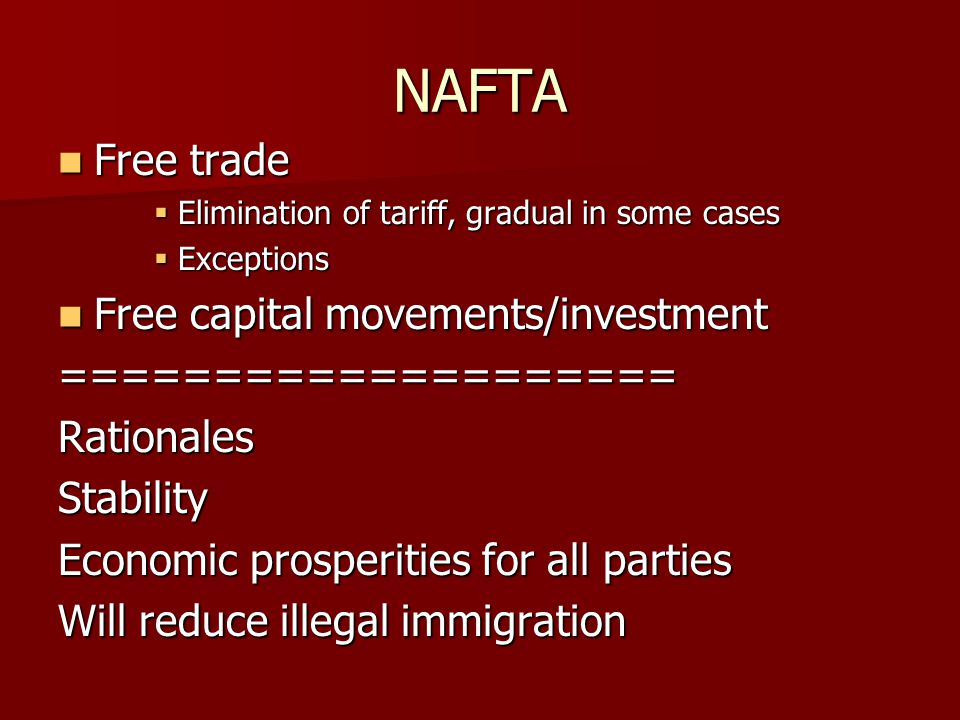 NAFTA Free trade Free trade  Elimination of tariff, gradual in some cases  Exceptions Free capital movements/investment Free capital movements/investment====================RationalesStability Economic prosperities for all parties Will reduce illegal immigration