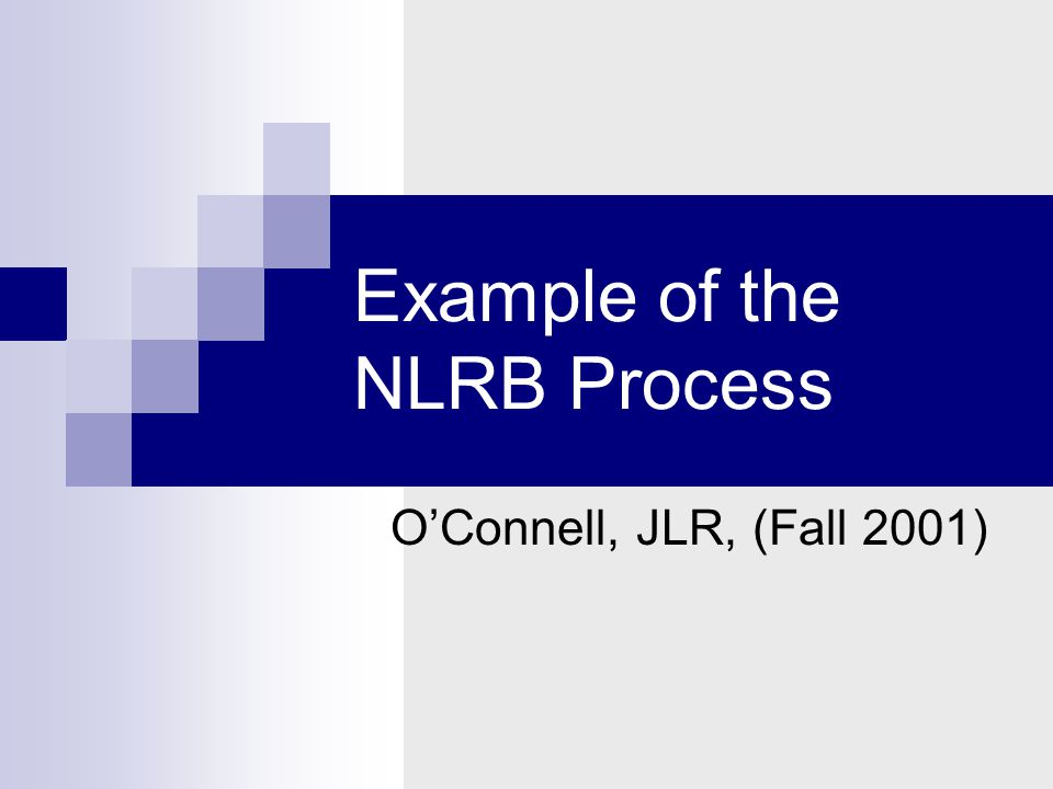 Example of the NLRB Process O'Connell, JLR, (Fall 2001)