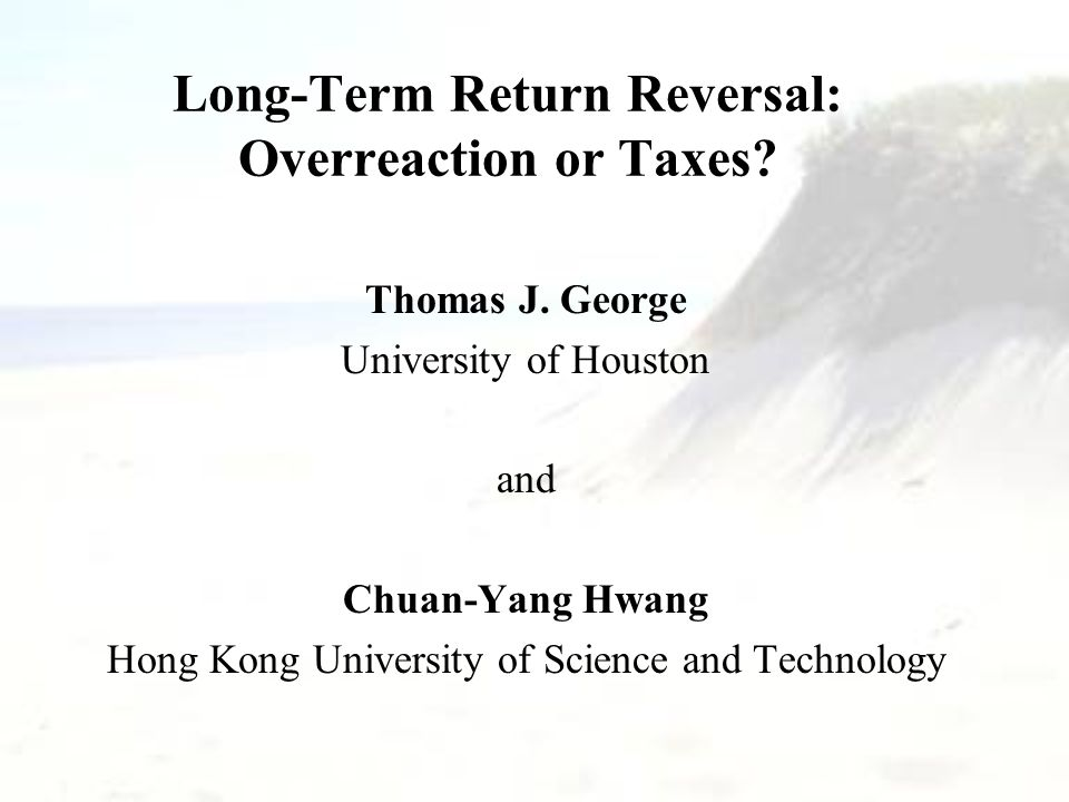 Long-Term Return Reversal: Overreaction or Taxes? Thomas J. George University of Houston and Chuan-Yang Hwang Hong Kong University of Science and Tech