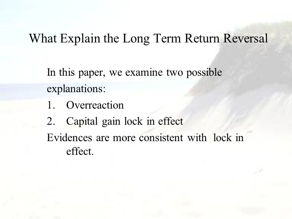 What Explain the Long Term Return Reversal In this paper, we examine two possible explanations: 1.Overreaction 2.Capital gain lock in effect Evidences