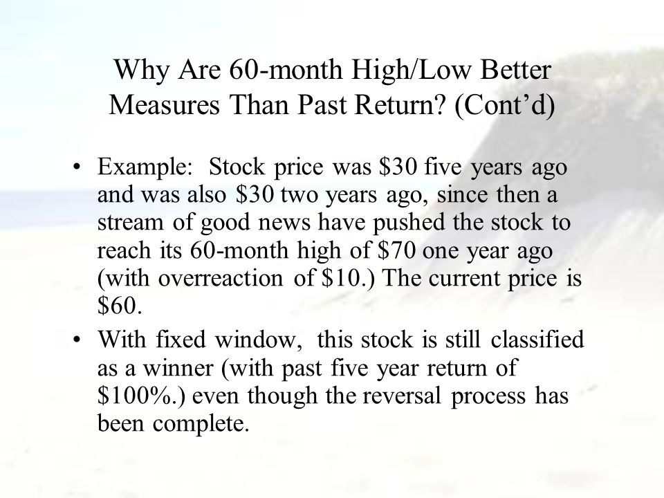 Why Are 60-month High/Low Better Measures Than Past Return? (Cont'd) Example: Stock price was $30 five years ago and was also $30 two years ago, since