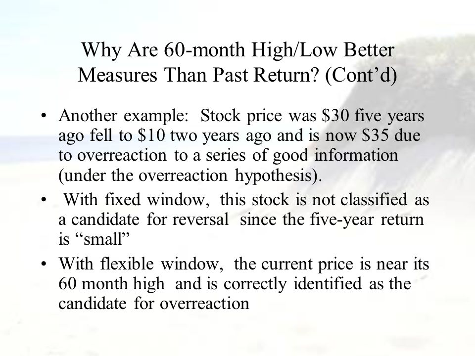 Why Are 60-month High/Low Better Measures Than Past Return? (Cont'd) Another example: Stock price was $30 five years ago fell to $10 two years ago and