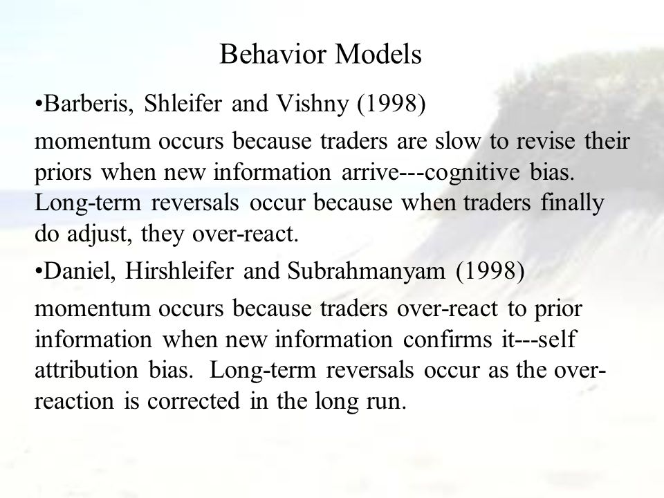 Behavior Models Barberis, Shleifer and Vishny (1998) momentum occurs because traders are slow to revise their priors when new information arrive---cog