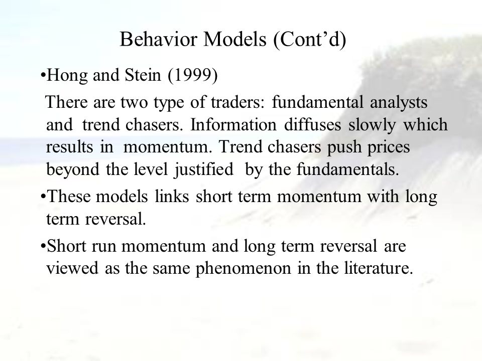 Behavior Models (Cont'd) Hong and Stein (1999) There are two type of traders: fundamental analysts and trend chasers.
