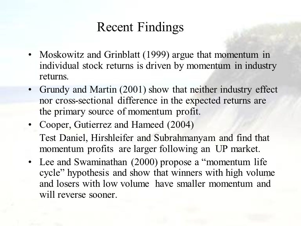 Recent Findings Moskowitz and Grinblatt (1999) argue that momentum in individual stock returns is driven by momentum in industry returns. Grundy and M