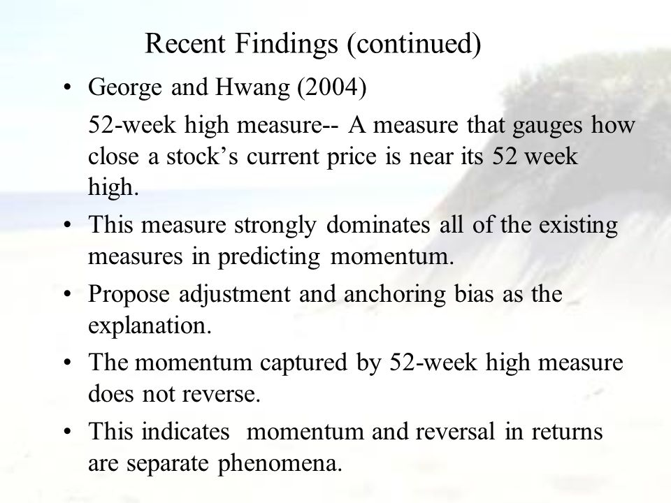 Recent Findings (continued) George and Hwang (2004) 52-week high measure-- A measure that gauges how close a stock's current price is near its 52 week