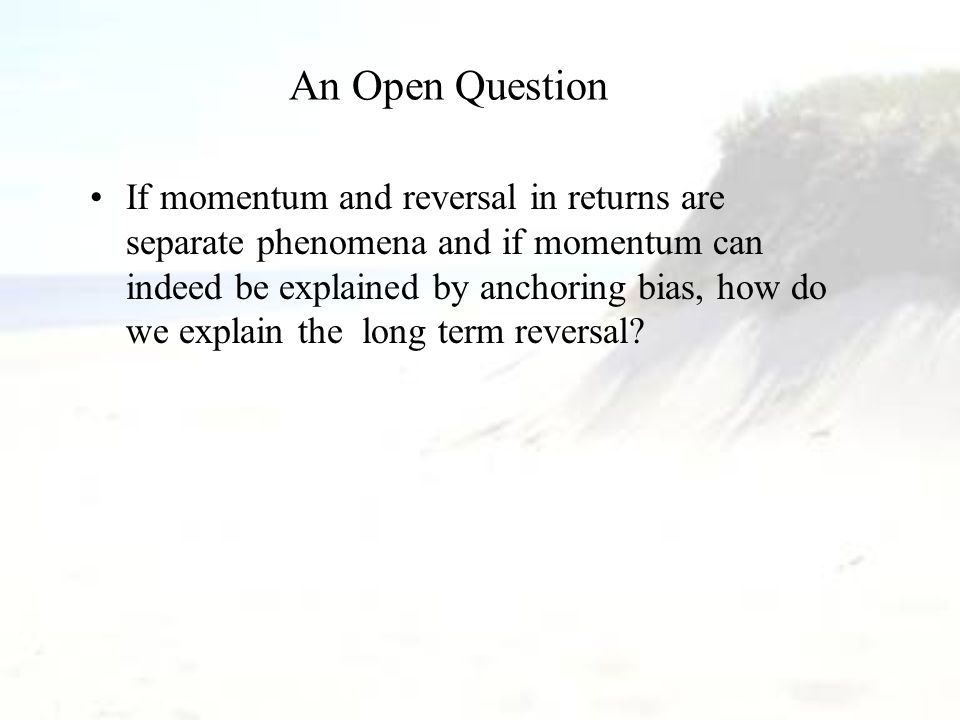An Open Question If momentum and reversal in returns are separate phenomena and if momentum can indeed be explained by anchoring bias, how do we expla
