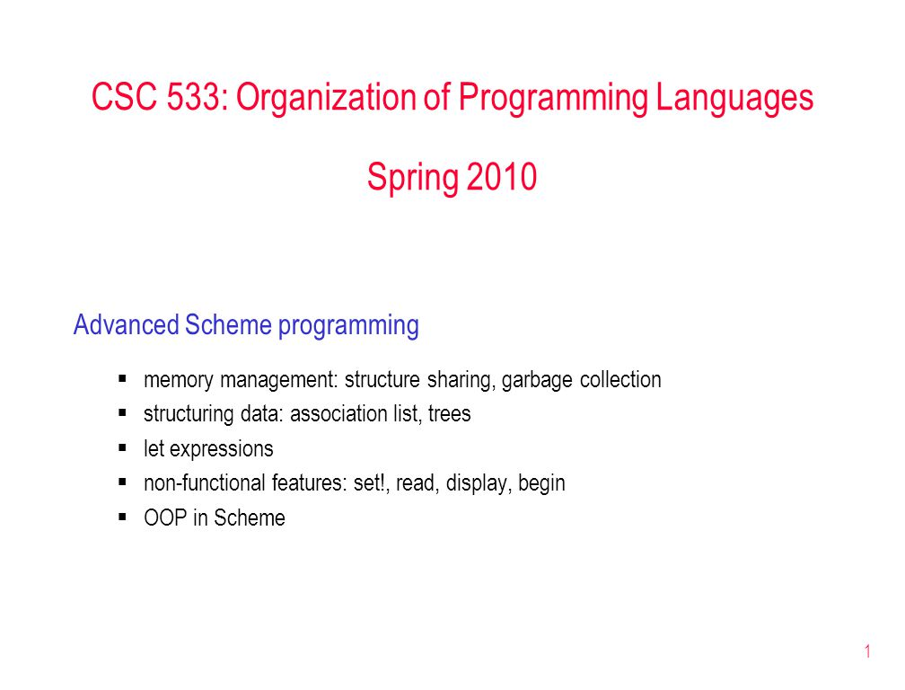1 CSC 533: Organization of Programming Languages Spring 2010 Advanced Scheme programming  memory management: structure sharing, garbage collection  structuring data: association list, trees  let expressions  non-functional features: set!, read, display, begin  OOP in Scheme