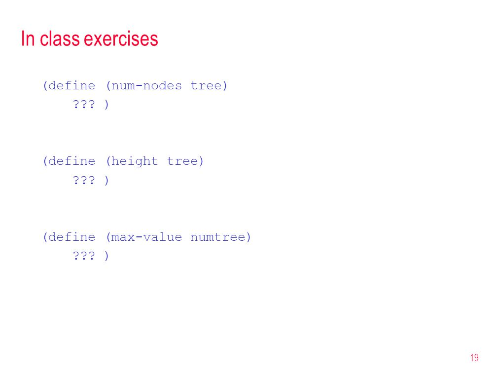 In class exercises (define (num-nodes tree) ??? ) (define (height tree) ??? ) (define (max-value numtree) ??? ) 19