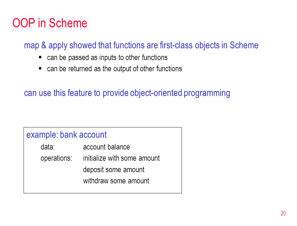 20 OOP in Scheme map & apply showed that functions are first-class objects in Scheme  can be passed as inputs to other functions  can be returned as the output of other functions can use this feature to provide object-oriented programming example: bank account data: account balance operations:initialize with some amount deposit some amount withdraw some amount