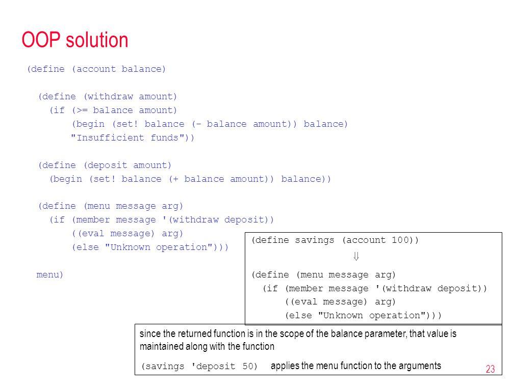 23 OOP solution (define (account balance) (define (withdraw amount) (if (>= balance amount) (begin (set! balance (- balance amount)) balance)