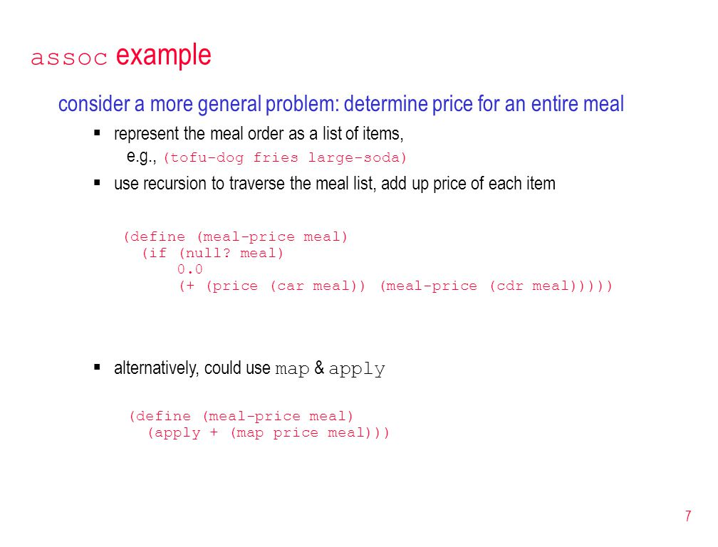 7 assoc example consider a more general problem: determine price for an entire meal  represent the meal order as a list of items, e.g., (tofu-dog fries large-soda)  use recursion to traverse the meal list, add up price of each item (define (meal-price meal) (if (null.