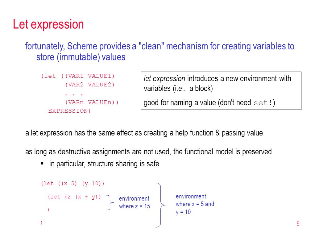 9 Let expression fortunately, Scheme provides a clean mechanism for creating variables to store (immutable) values (let ((VAR1 VALUE1) (VAR2 VALUE2)...