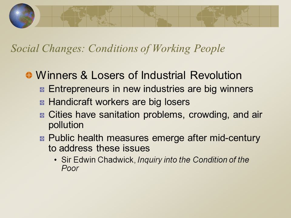 Social Changes: Conditions of Working People Winners & Losers of Industrial Revolution Entrepreneurs in new industries are big winners Handicraft workers are big losers Cities have sanitation problems, crowding, and air pollution Public health measures emerge after mid-century to address these issues Sir Edwin Chadwick, Inquiry into the Condition of the Poor