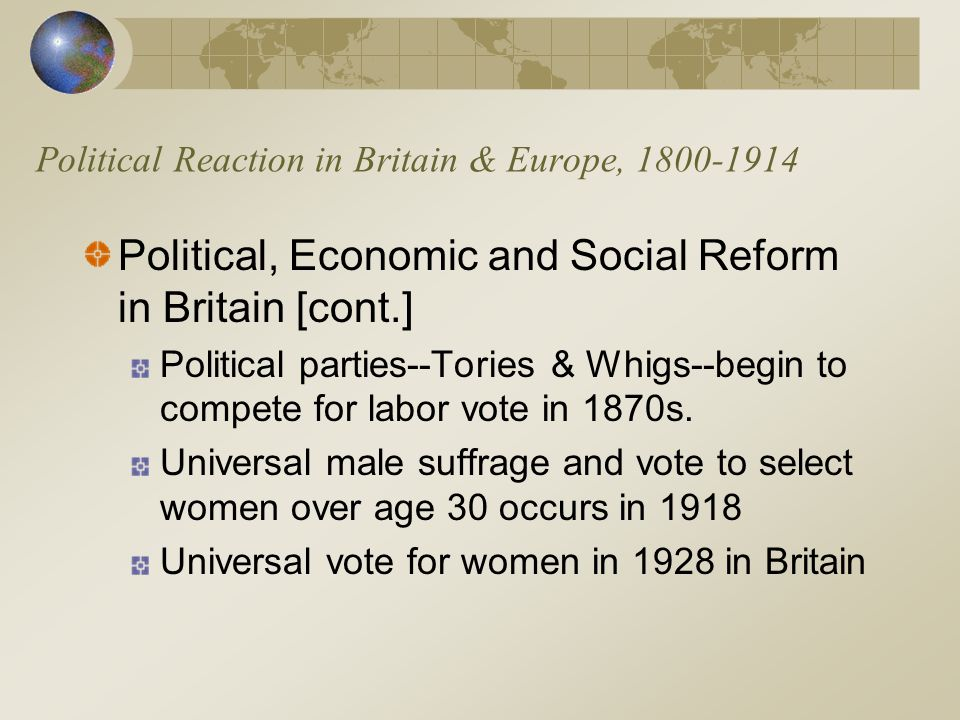 Political Reaction in Britain & Europe, 1800-1914 Political, Economic and Social Reform in Britain [cont.] Political parties--Tories & Whigs--begin to compete for labor vote in 1870s.