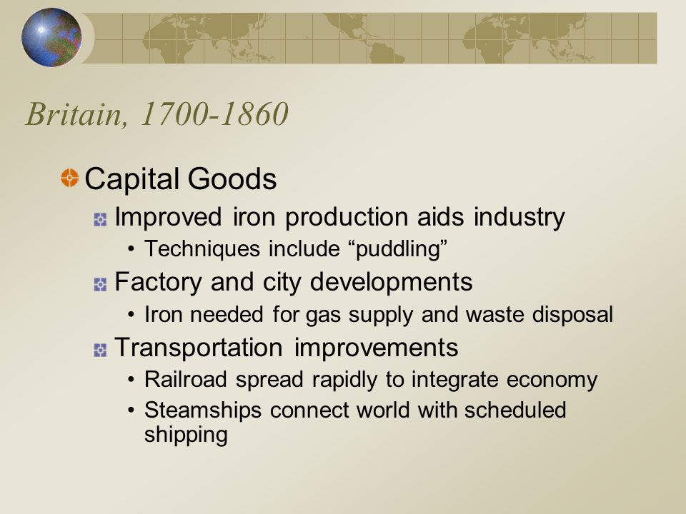 Britain, 1700-1860 Capital Goods Improved iron production aids industry Techniques include puddling Factory and city developments Iron needed for gas supply and waste disposal Transportation improvements Railroad spread rapidly to integrate economy Steamships connect world with scheduled shipping