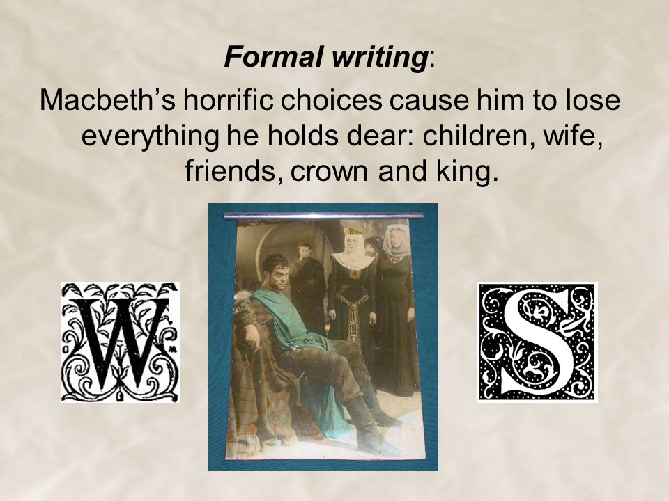 Formal writing: Macbeth's horrific choices cause him to lose everything he holds dear: children, wife, friends, crown and king.