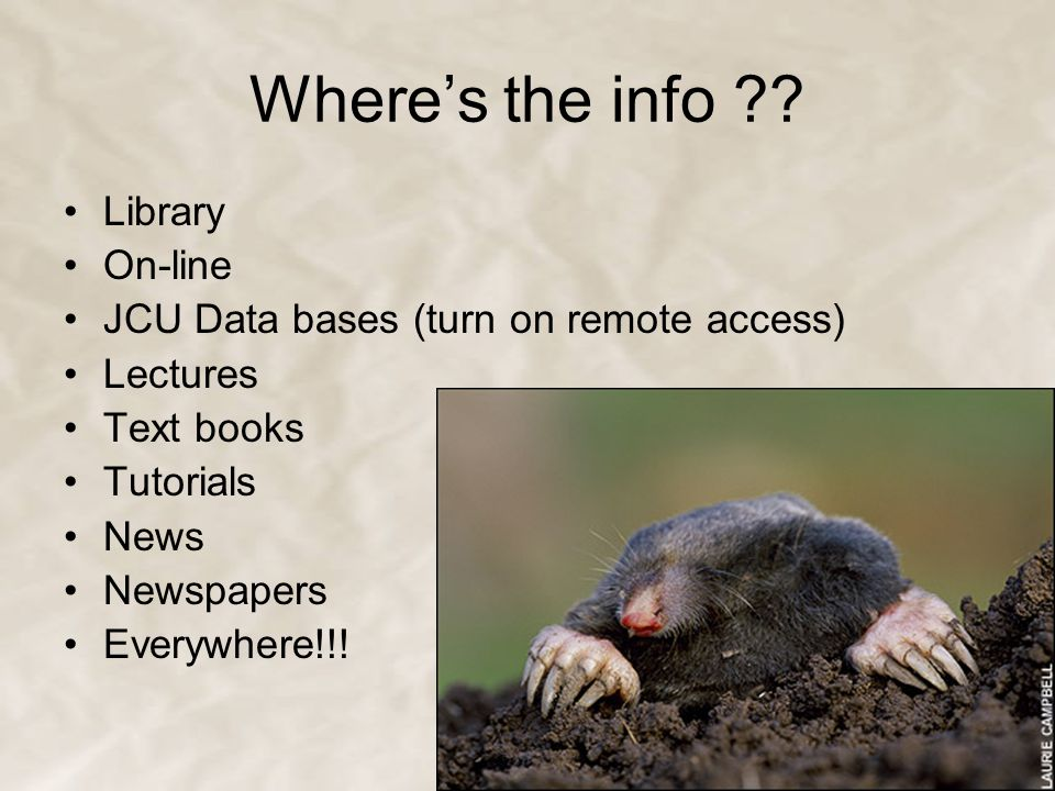 Where's the info ?? Library On-line JCU Data bases (turn on remote access) Lectures Text books Tutorials News Newspapers Everywhere!!!