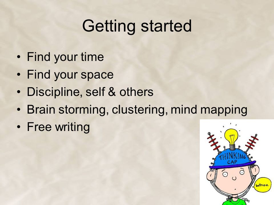 Getting started Find your time Find your space Discipline, self & others Brain storming, clustering, mind mapping Free writing