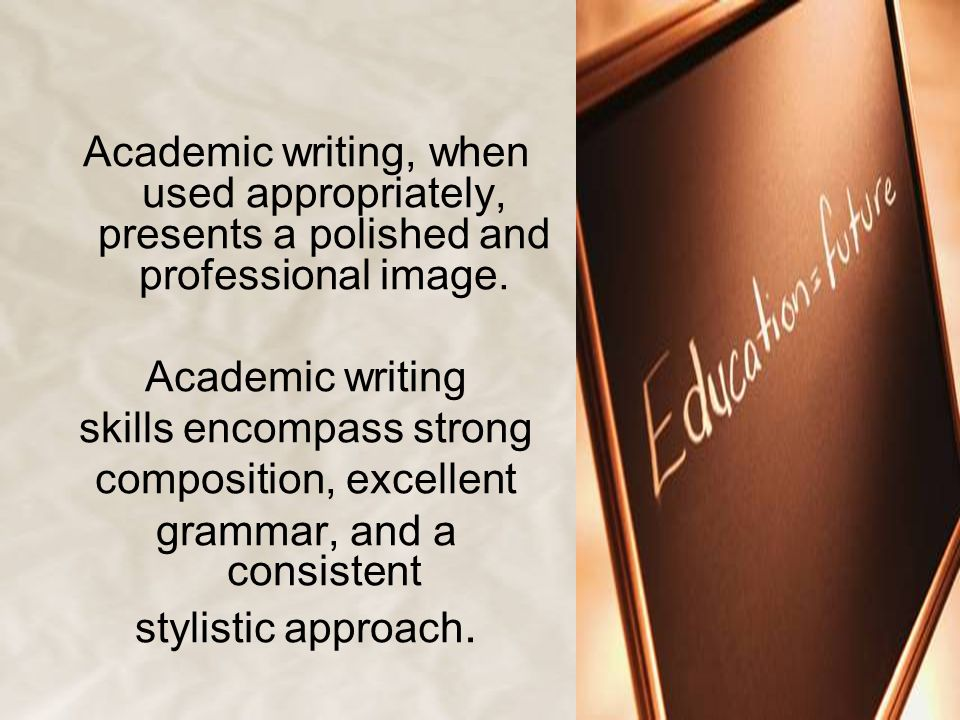 Academic writing, when used appropriately, presents a polished and professional image. Academic writing skills encompass strong composition, excellent