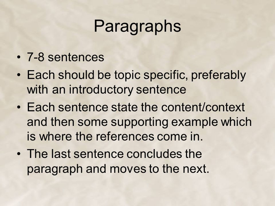 Paragraphs 7-8 sentences Each should be topic specific, preferably with an introductory sentence Each sentence state the content/context and then some