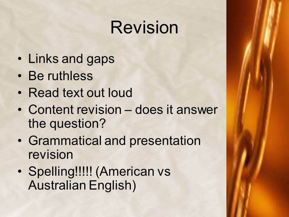 Revision Links and gaps Be ruthless Read text out loud Content revision – does it answer the question? Grammatical and presentation revision Spelling!