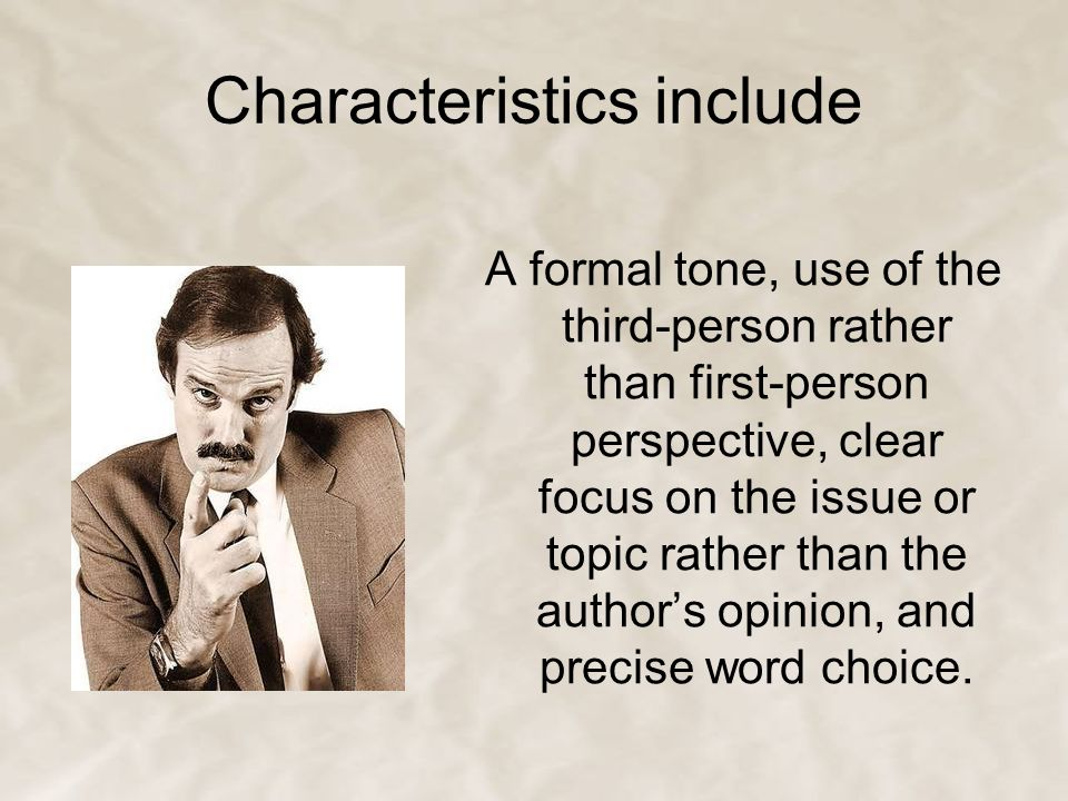 Characteristics include A formal tone, use of the third-person rather than first-person perspective, clear focus on the issue or topic rather than the