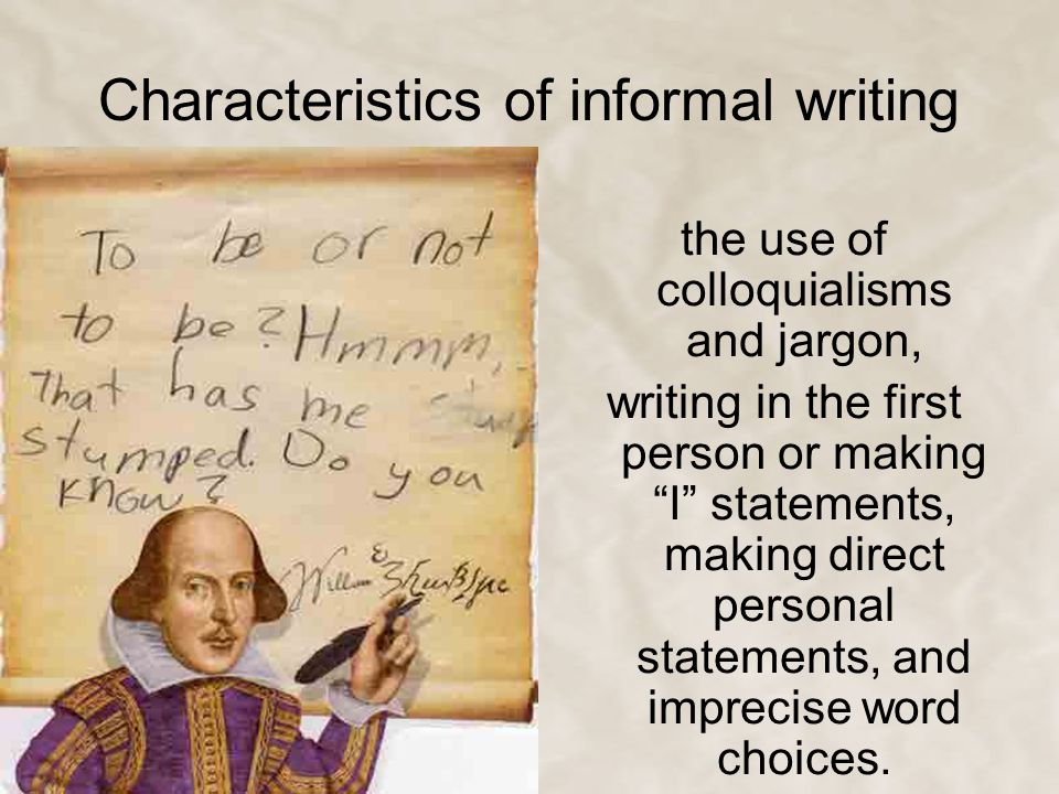 "Characteristics of informal writing the use of colloquialisms and jargon, writing in the first person or making ""I"" statements, making direct personal"