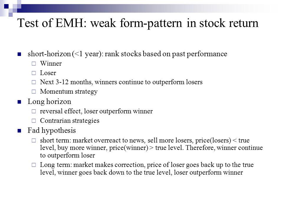 Test of EMH: weak form-pattern in stock return short-horizon (<1 year): rank stocks based on past performance  Winner  Loser  Next 3-12 months, win