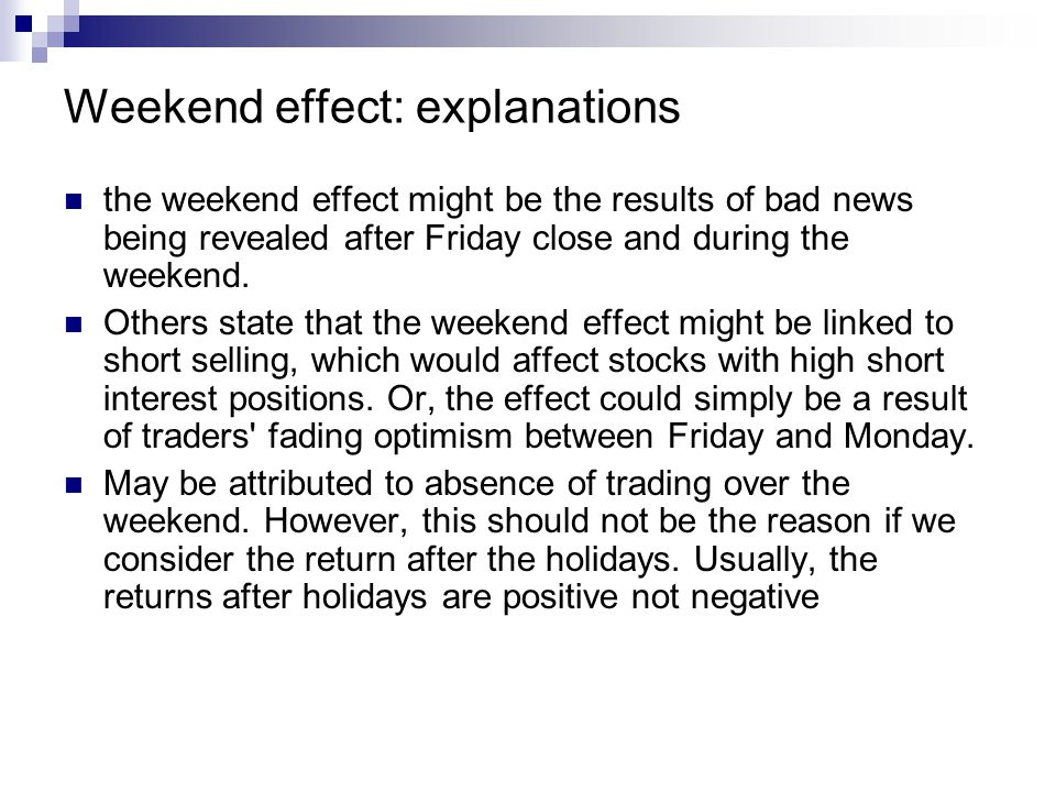 Weekend effect: explanations the weekend effect might be the results of bad news being revealed after Friday close and during the weekend. Others stat