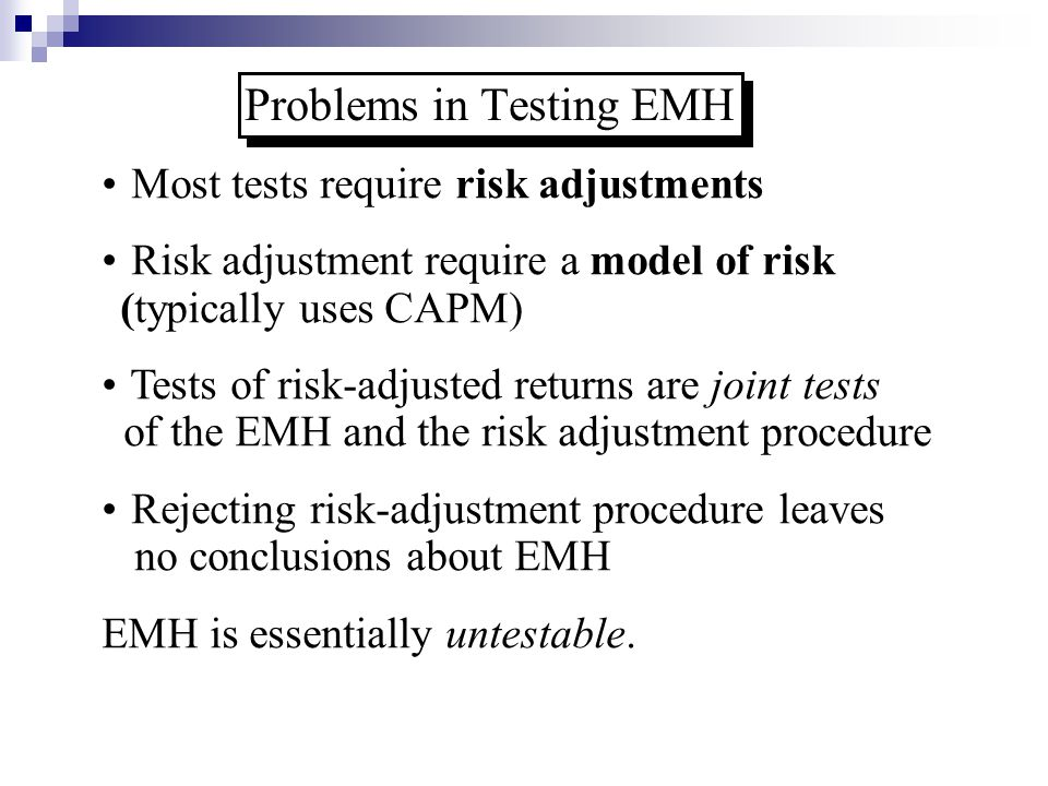 Problems in Testing EMH Most tests require risk adjustments Risk adjustment require a model of risk (typically uses CAPM) Tests of risk-adjusted retur