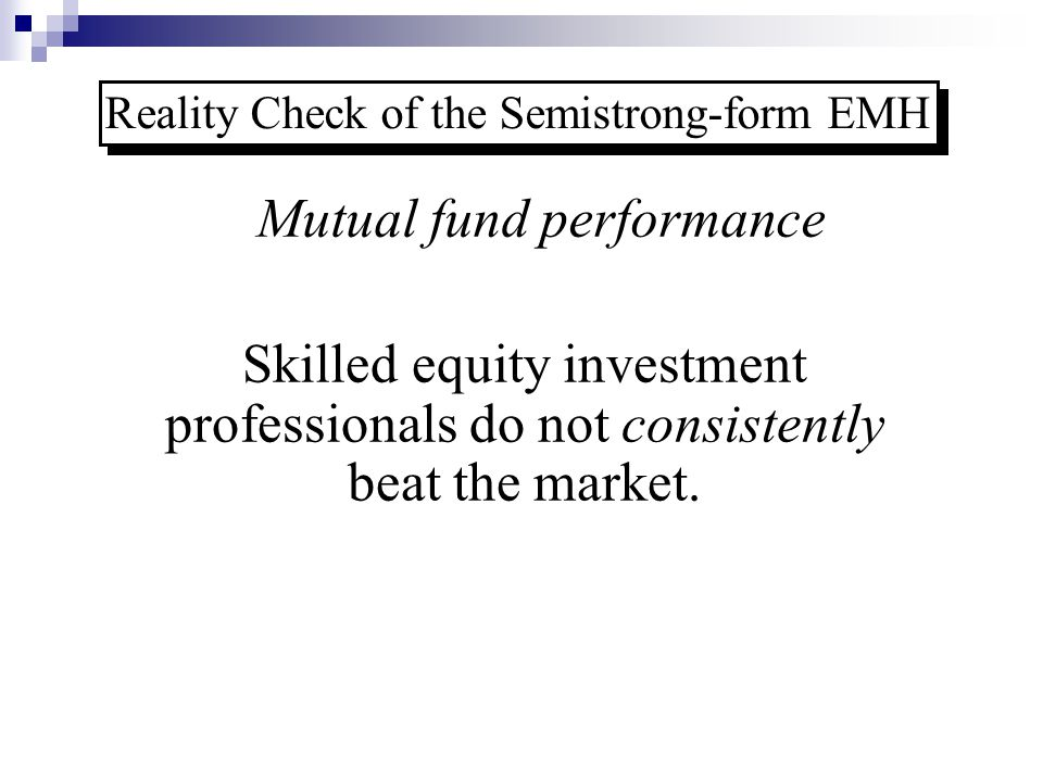 Reality Check of the Semistrong-form EMH Mutual fund performance Skilled equity investment professionals do not consistently beat the market.